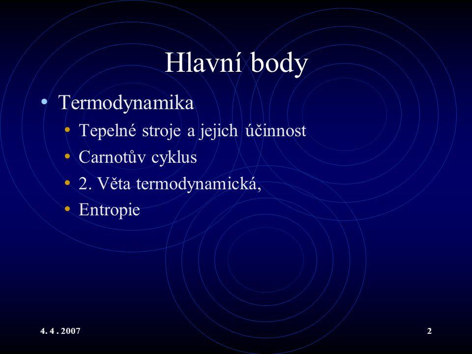 4. 4. 20072 Hlavní body Termodynamika Tepelné stroje a jejich účinnost Carnotův cyklus 2. Věta termodynamická, Entropie