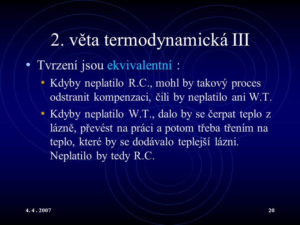 4. 4. 200720 2. věta termodynamická III Tvrzení jsou ekvivalentní : Kdyby neplatilo R.C., mohl by takový proces odstranit kompenzaci, čili by neplatil