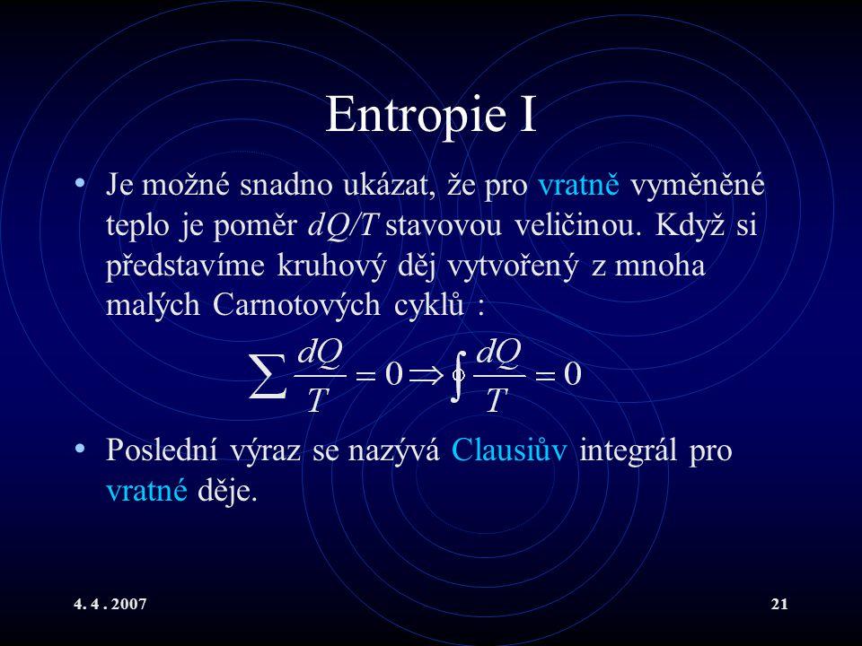 4. 4. 200721 Entropie I Je možné snadno ukázat, že pro vratně vyměněné teplo je poměr dQ/T stavovou veličinou. Když si představíme kruhový děj vytvoře