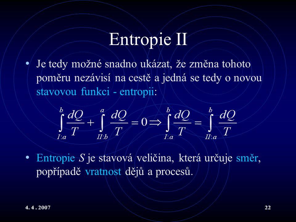 4. 4. 200722 Entropie II Je tedy možné snadno ukázat, že změna tohoto poměru nezávisí na cestě a jedná se tedy o novou stavovou funkci - entropii: Ent