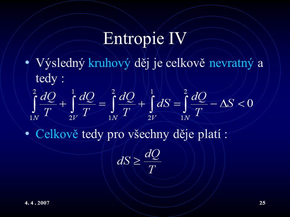 4. 4. 200725 Entropie IV Výsledný kruhový děj je celkově nevratný a tedy : Celkově tedy pro všechny děje platí :