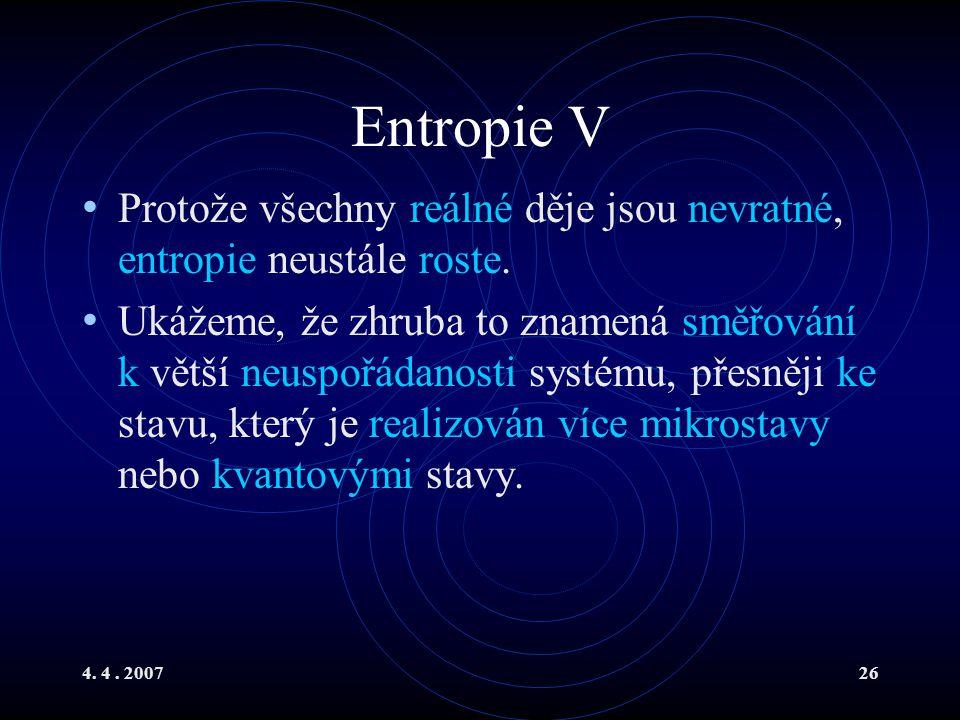 4. 4. 200726 Entropie V Protože všechny reálné děje jsou nevratné, entropie neustále roste. Ukážeme, že zhruba to znamená směřování k větší neuspořáda