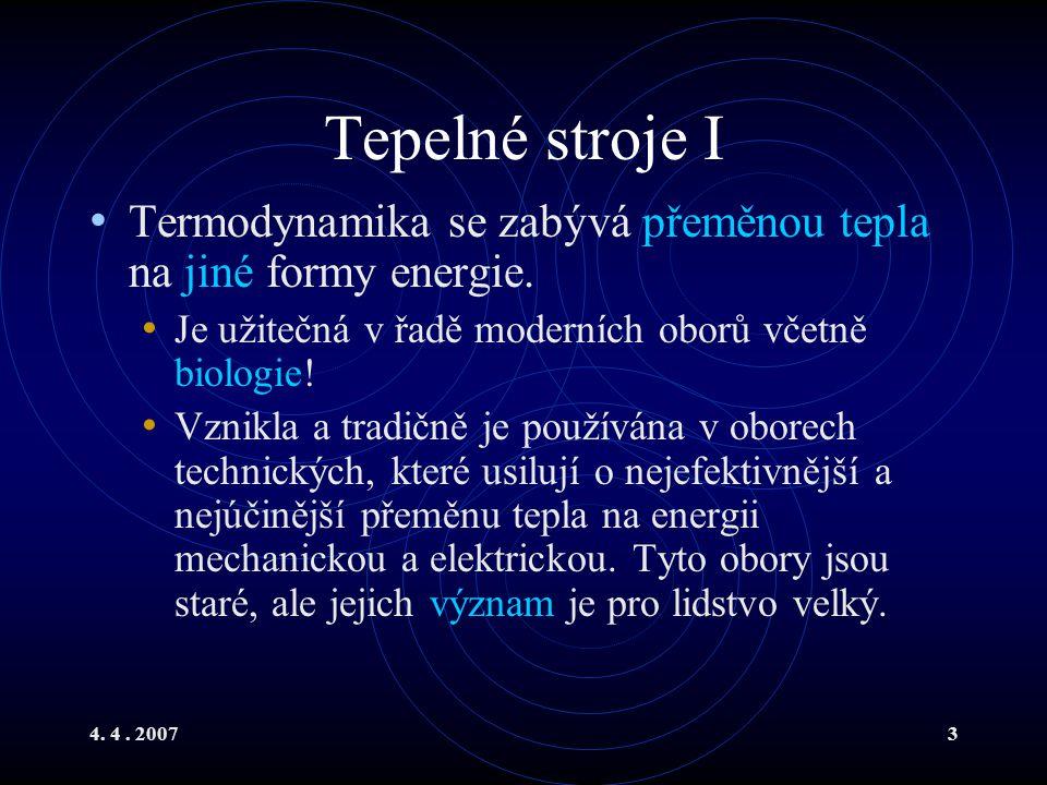 4. 4. 20073 Tepelné stroje I Termodynamika se zabývá přeměnou tepla na jiné formy energie. Je užitečná v řadě moderních oborů včetně biologie! Vznikla