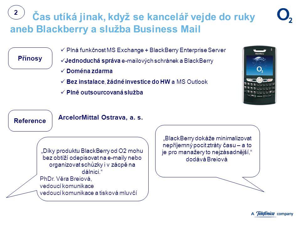 Čas utíká jinak, když se kancelář vejde do ruky aneb Blackberry a služba Business Mail Přínosy Reference Plná funkčnost MS Exchange + BlackBerry Enterprise Server Jednoduchá správa e-mailových schránek a BlackBerry Doména zdarma Bez instalace, žádné investice do HW a MS Outlook Plně outsourcovaná služba ArcelorMittal Ostrava, a.