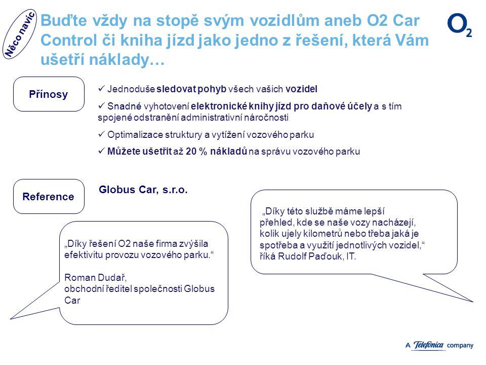"""Buďte vždy na stopě svým vozidlům aneb O2 Car Control či kniha jízd jako jedno z řešení, která Vám ušetří náklady… Přínosy Reference """"Díky řešení O2 naše firma zvýšila efektivitu provozu vozového parku. Roman Dudař, obchodní ředitel společnosti Globus Car """"Díky této službě máme lepší přehled, kde se naše vozy nacházejí, kolik ujely kilometrů nebo třeba jaká je spotřeba a využití jednotlivých vozidel, říká Rudolf Paďouk, IT."""