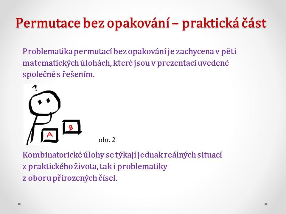 Permutace bez opakování – praktická část Problematika permutací bez opakování je zachycena v pěti matematických úlohách, které jsou v prezentaci uvedené společně s řešením.