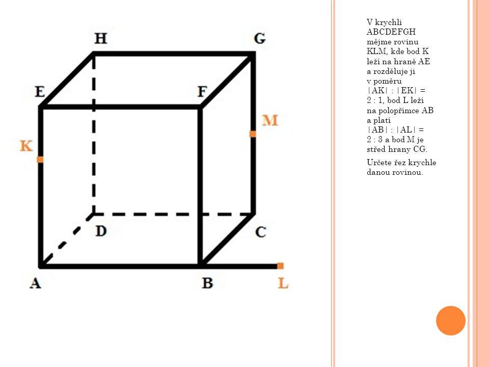 V krychli ABCDEFGH mějme rovinu KLM, kde bod K leží na hraně AE a rozděluje ji v poměru |AK| : |EK| = 2 : 1, bod L leží na polopřímce AB a platí |AB| : |AL| = 2 : 3 a bod M je střed hrany CG.