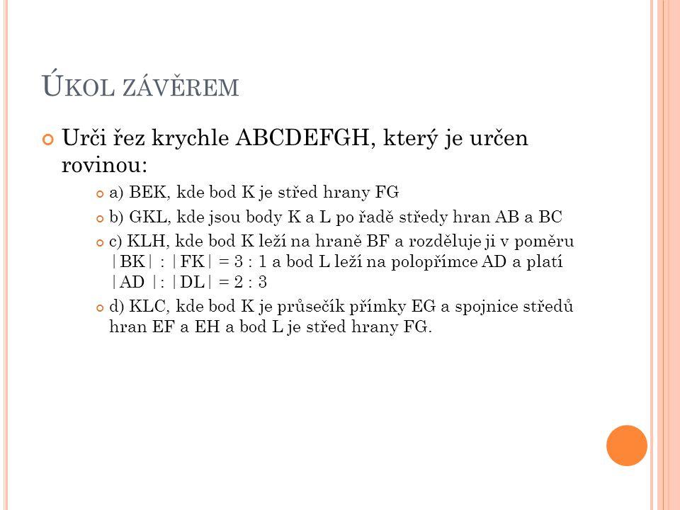 Ú KOL ZÁVĚREM Urči řez krychle ABCDEFGH, který je určen rovinou: a) BEK, kde bod K je střed hrany FG b) GKL, kde jsou body K a L po řadě středy hran AB a BC c) KLH, kde bod K leží na hraně BF a rozděluje ji v poměru |BK| : |FK| = 3 : 1 a bod L leží na polopřímce AD a platí |AD |: |DL| = 2 : 3 d) KLC, kde bod K je průsečík přímky EG a spojnice středů hran EF a EH a bod L je střed hrany FG.