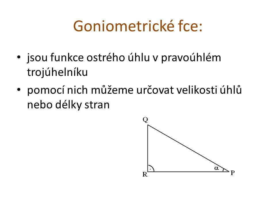 Goniometrické fce: jsou funkce ostrého úhlu v pravoúhlém trojúhelníku pomocí nich můžeme určovat velikosti úhlů nebo délky stran