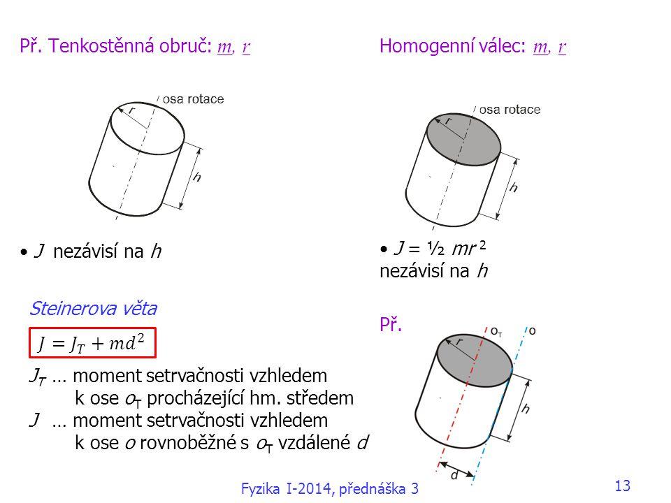 13 Př. Tenkostěnná obruč: m, r J nezávisí na h Homogenní válec: m, r J = ½ mr 2 nezávisí na h Př. Steinerova věta J T … moment setrvačnosti vzhledem k