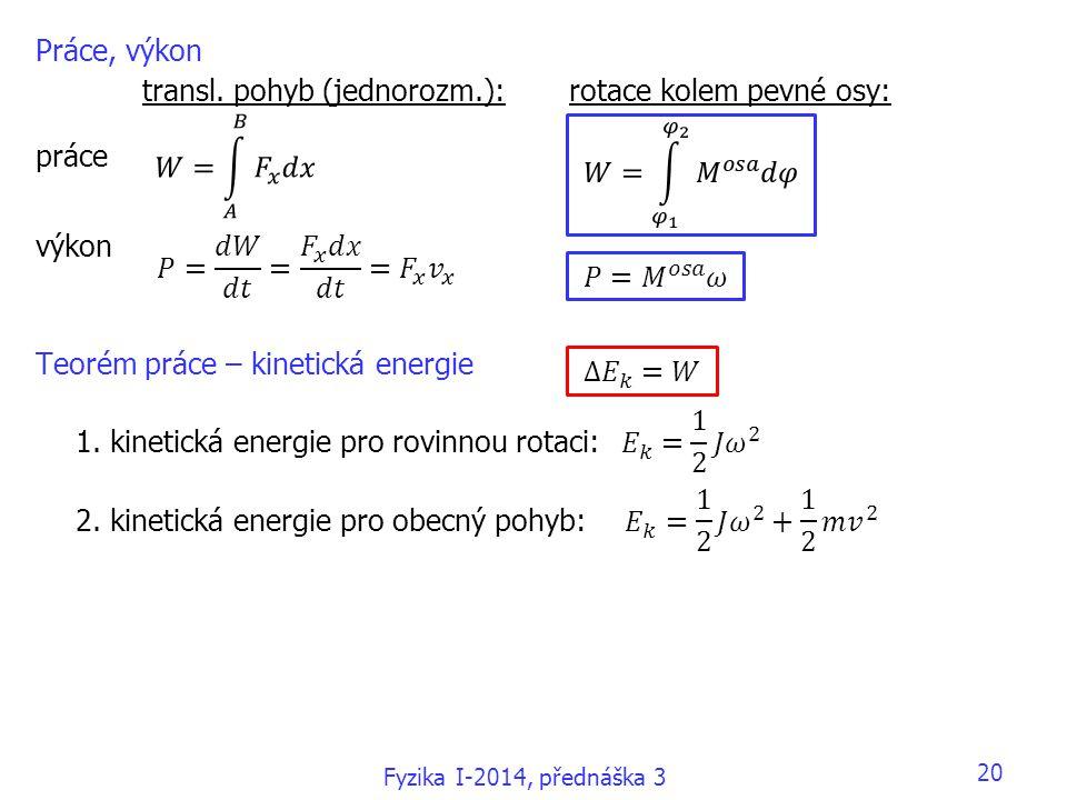 20 Práce, výkon transl. pohyb (jednorozm.):rotace kolem pevné osy: práce výkon Teorém práce – kinetická energie 1. kinetická energie pro rovinnou rota
