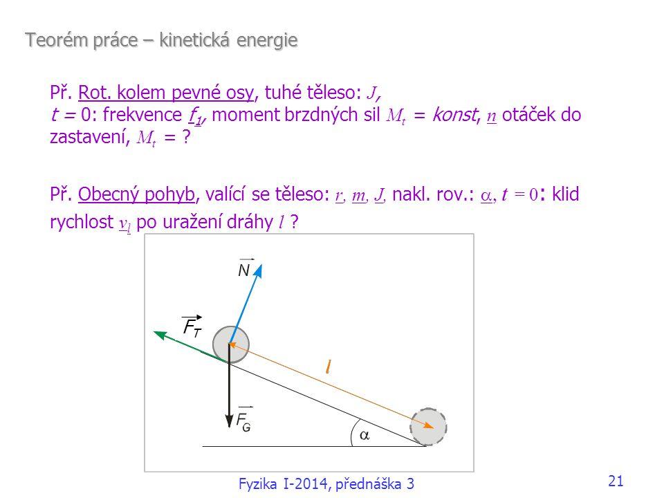 21 Teorém práce – kinetická energie Př. Rot. kolem pevné osy, tuhé těleso: J, t = 0: frekvence f 1, moment brzdných sil M t = konst, n otáček do zasta