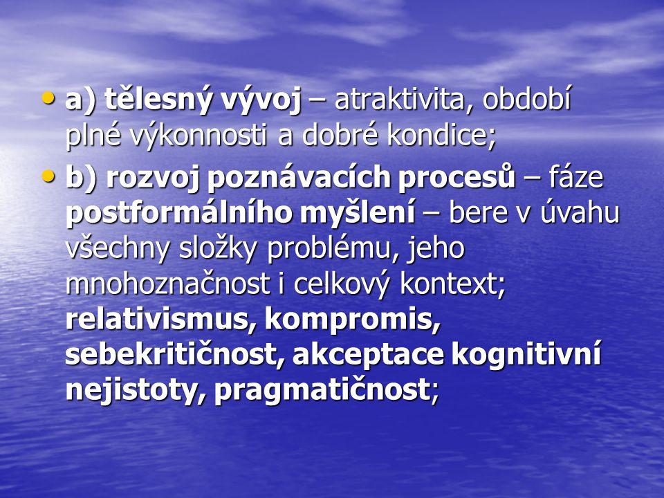 a) tělesný vývoj – atraktivita, období plné výkonnosti a dobré kondice; a) tělesný vývoj – atraktivita, období plné výkonnosti a dobré kondice; b) rozvoj poznávacích procesů – fáze postformálního myšlení – bere v úvahu všechny složky problému, jeho mnohoznačnost i celkový kontext; relativismus, kompromis, sebekritičnost, akceptace kognitivní nejistoty, pragmatičnost; b) rozvoj poznávacích procesů – fáze postformálního myšlení – bere v úvahu všechny složky problému, jeho mnohoznačnost i celkový kontext; relativismus, kompromis, sebekritičnost, akceptace kognitivní nejistoty, pragmatičnost;