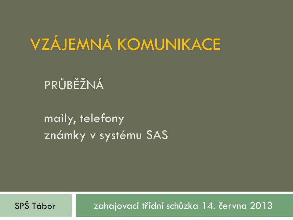 VZÁJEMNÁ KOMUNIKACE PRŮBĚŽNÁ maily, telefony známky v systému SAS zahajovací třídní schůzka 14. června 2013 SPŠ Tábor