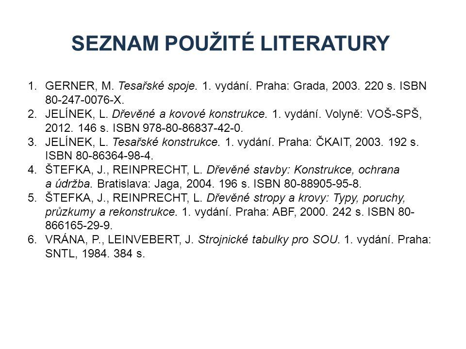SEZNAM POUŽITÉ LITERATURY 1.GERNER, M. Tesařské spoje. 1. vydání. Praha: Grada, 2003. 220 s. ISBN 80-247-0076-X. 2.JELÍNEK, L. Dřevěné a kovové konstr