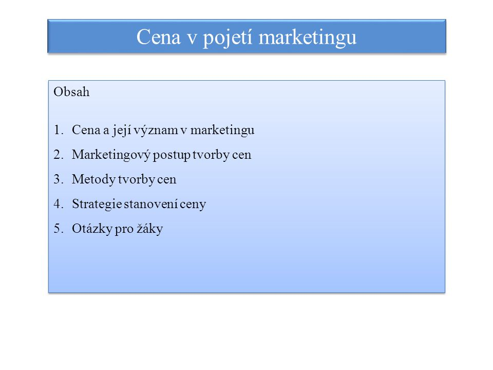 Cena v pojetí marketingu Obsah 1.Cena a její význam v marketingu 2.Marketingový postup tvorby cen 3.Metody tvorby cen 4.Strategie stanovení ceny 5.Otá