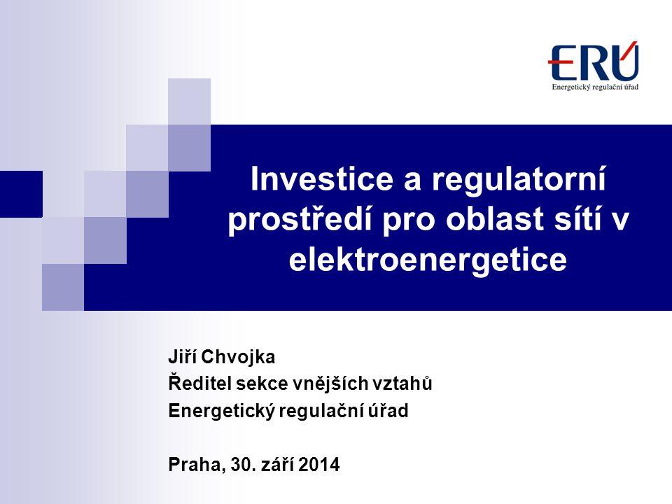 Investice a regulatorní prostředí pro oblast sítí v elektroenergetice Jiří Chvojka Ředitel sekce vnějších vztahů Energetický regulační úřad Praha, 30.