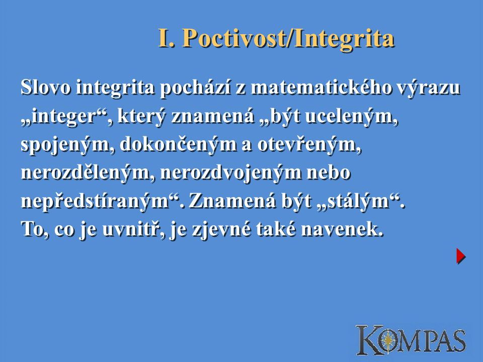 """I. Poctivost/Integrita Slovo integrita pochází z matematického výrazu """"integer"""", který znamená """"být uceleným, spojeným, dokončeným a otevřeným, nerozd"""