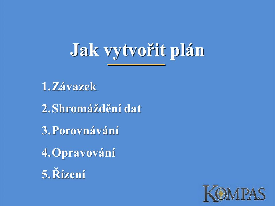 Jak vytvořit plán 1.Závazek 2.Shromáždění dat 3.Porovnávání 4.Opravování 5.Řízení