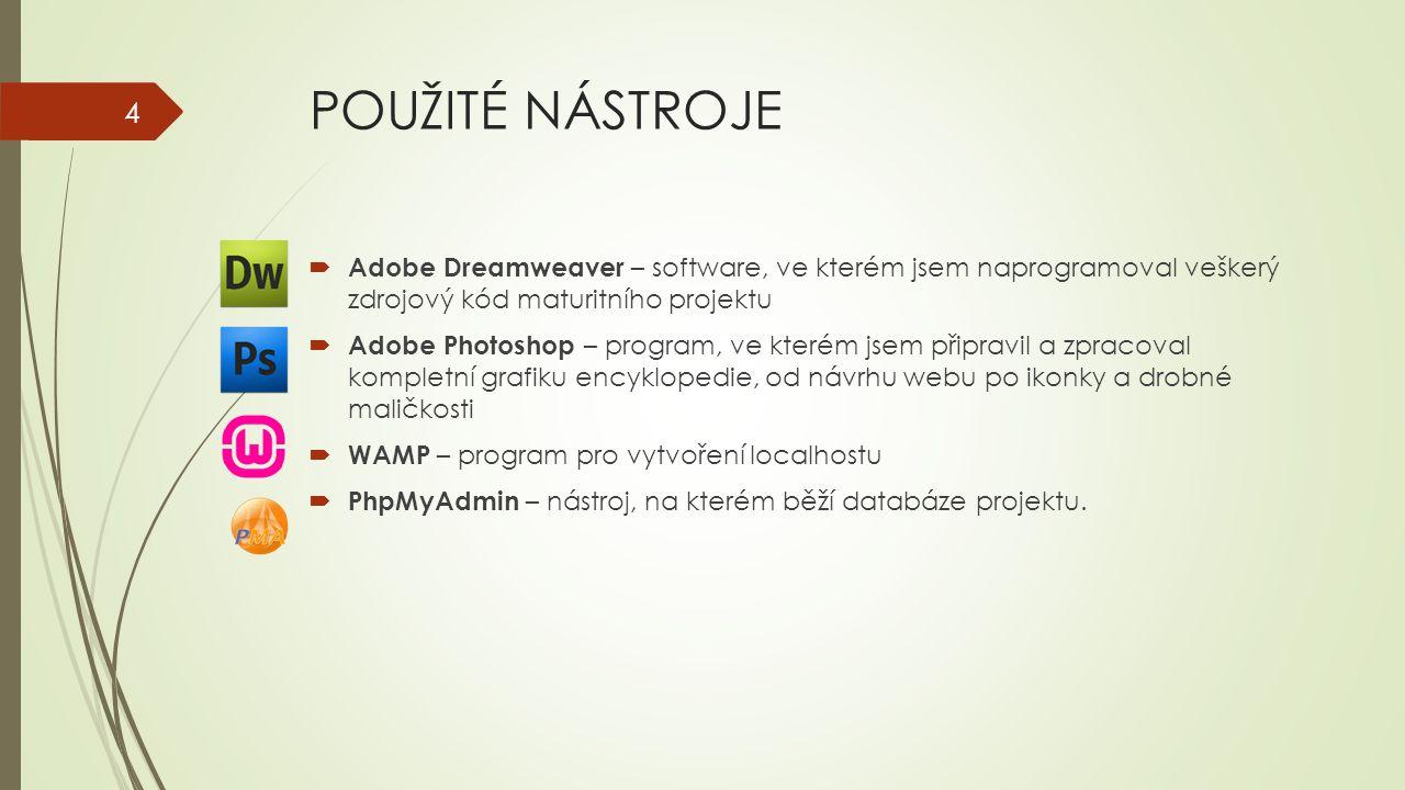 POUŽITÉ NÁSTROJE  Adobe Dreamweaver – software, ve kterém jsem naprogramoval veškerý zdrojový kód maturitního projektu  Adobe Photoshop – program, ve kterém jsem připravil a zpracoval kompletní grafiku encyklopedie, od návrhu webu po ikonky a drobné maličkosti  WAMP – program pro vytvoření localhostu  PhpMyAdmin – nástroj, na kterém běží databáze projektu.