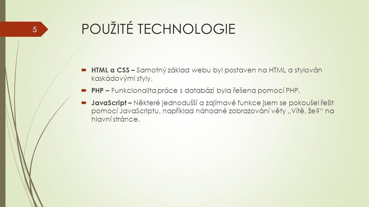 POUŽITÉ TECHNOLOGIE  HTML a CSS – Samotný základ webu byl postaven na HTML a stylován kaskádovými styly.  PHP – Funkcionalita práce s databází byla