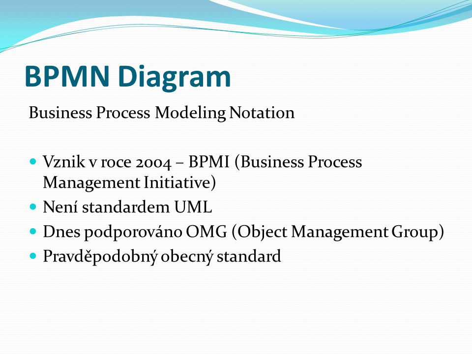 BPMN Diagram Business Process Modeling Notation Vznik v roce 2004 – BPMI (Business Process Management Initiative) Není standardem UML Dnes podporováno OMG (Object Management Group) Pravděpodobný obecný standard