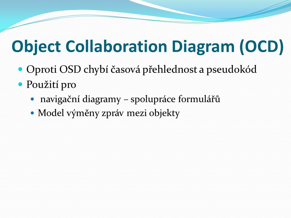 Object Collaboration Diagram (OCD) Oproti OSD chybí časová přehlednost a pseudokód Použití pro navigační diagramy – spolupráce formulářů Model výměny zpráv mezi objekty