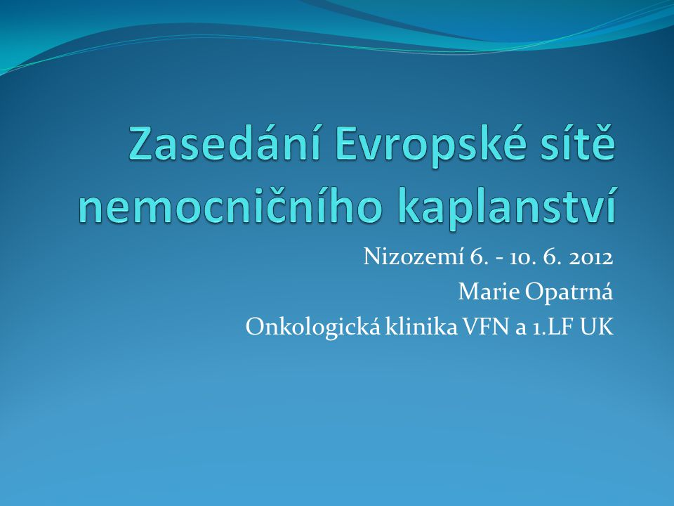 Nizozemí 6. - 10. 6. 2012 Marie Opatrná Onkologická klinika VFN a 1.LF UK