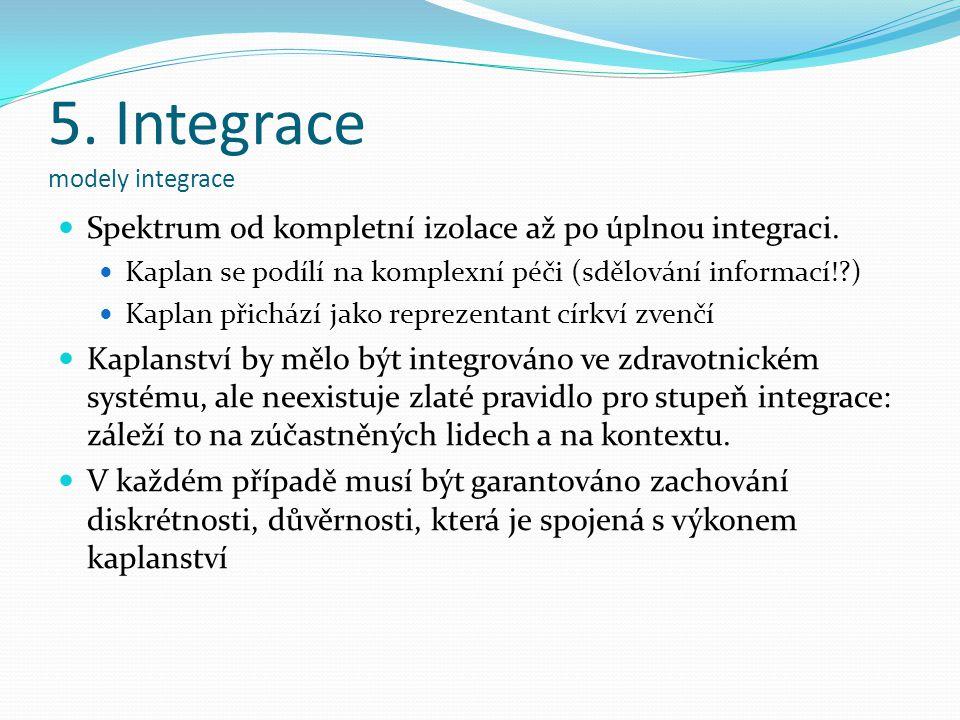 5. Integrace modely integrace Spektrum od kompletní izolace až po úplnou integraci. Kaplan se podílí na komplexní péči (sdělování informací!?) Kaplan