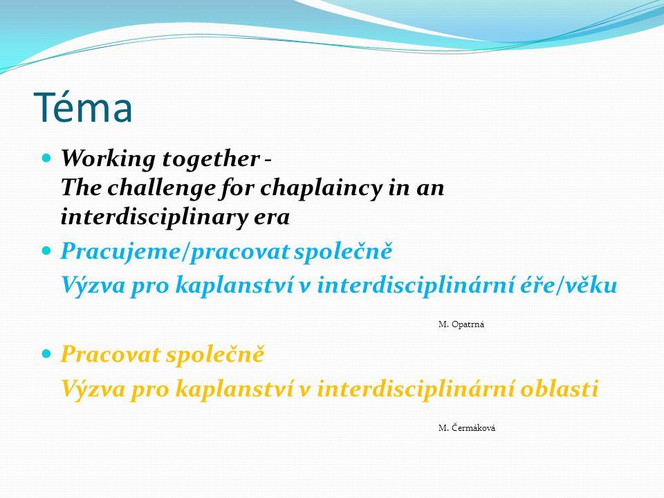 Téma Working together - The challenge for chaplaincy in an interdisciplinary era Pracujeme/pracovat společně Výzva pro kaplanství v interdisciplinární éře/věku M.