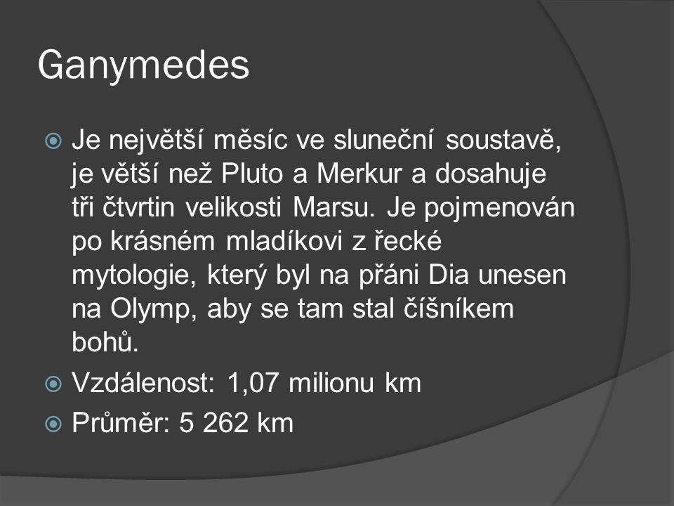 Ganymedes  Je největší měsíc ve sluneční soustavě, je větší než Pluto a Merkur a dosahuje tři čtvrtin velikosti Marsu.