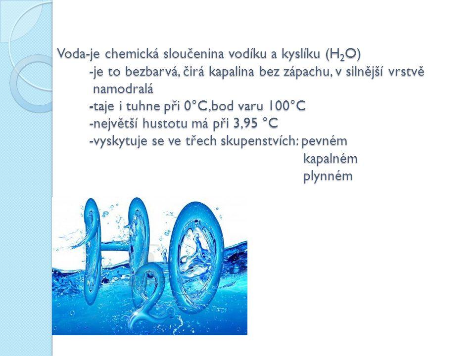 Voda-je chemická sloučenina vodíku a kyslíku (H 2 O) -je to bezbarvá, čirá kapalina bez zápachu, v silnější vrstvě namodralá -taje i tuhne při 0°C,bod