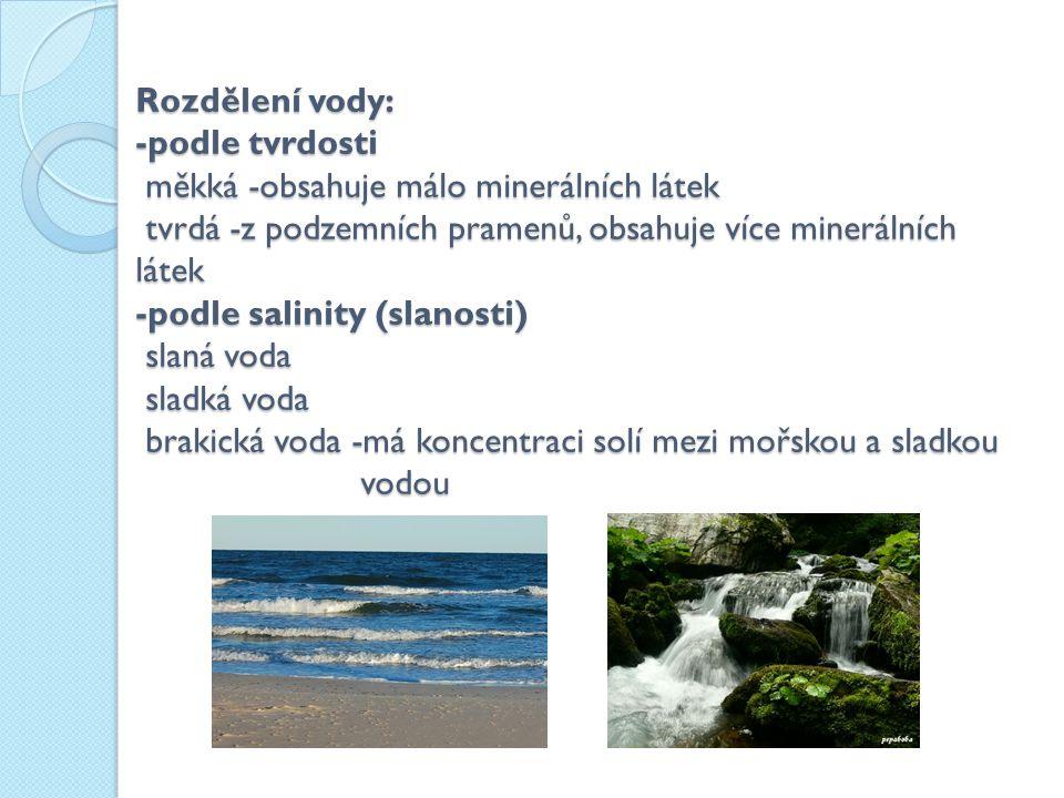 Rozdělení vody: -podle tvrdosti měkká -obsahuje málo minerálních látek tvrdá -z podzemních pramenů, obsahuje více minerálních látek -podle salinity (s