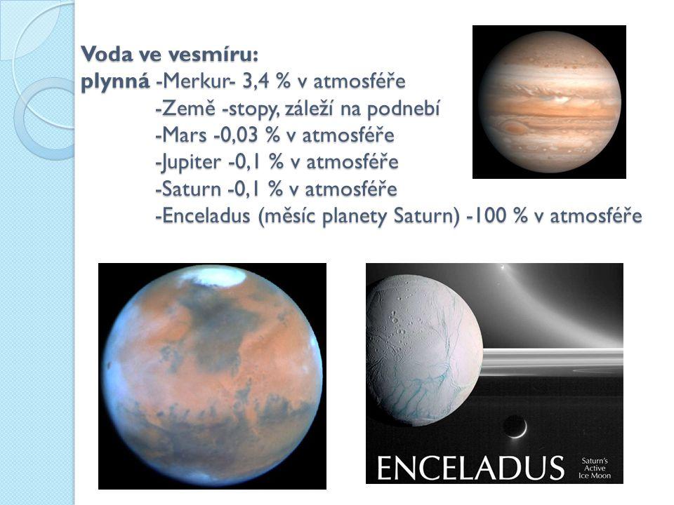Voda ve vesmíru: plynná -Merkur- 3,4 % v atmosféře -Země -stopy, záleží na podnebí -Mars -0,03 % v atmosféře -Jupiter -0,1 % v atmosféře -Saturn -0,1