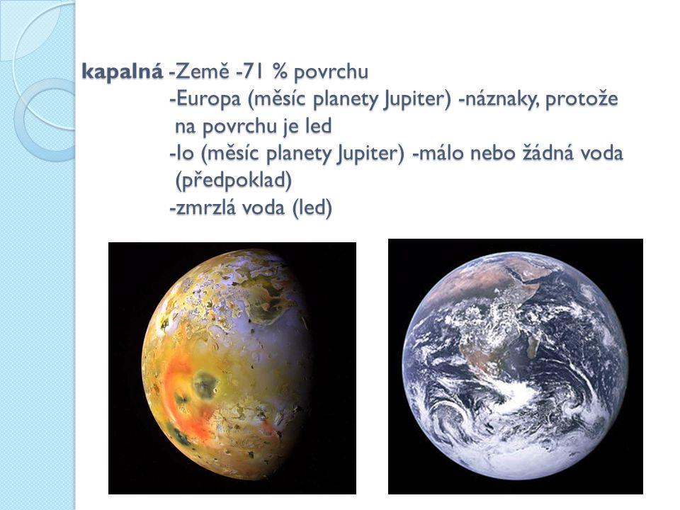 zmrzlá voda -Mars -výskyt potvrdila na pólech orbitální sonda Mars Express -Pluto -odhad, že led tvoří asi 30 % Pluta -Europa (měsíc planety Jupiter) -na povrchu je led -Merkur -výskyt potvrdila sonda Mariner 10, nachází se v kráterech blízko pólů -Phoebe (měsíc planety Saturn) –předpoklad podle hustoty -Enceladus (měsíc planety Saturn) -velmi pravděpodobný předpoklad -komety -předpoklad -okraje mlhovin -na Venuši není žádná voda