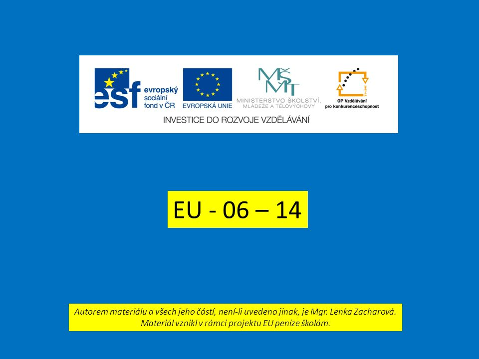 EU - 06 – 14 Autorem materiálu a všech jeho částí, není-li uvedeno jinak, je Mgr. Lenka Zacharová. Materiál vznikl v rámci projektu EU peníze školám.