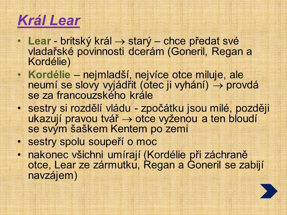 Král Lear Lear - britský král  starý – chce předat své vladařské povinnosti dcerám (Goneril, Regan a Kordélie) Kordélie – nejmladší, nejvíce otce mil