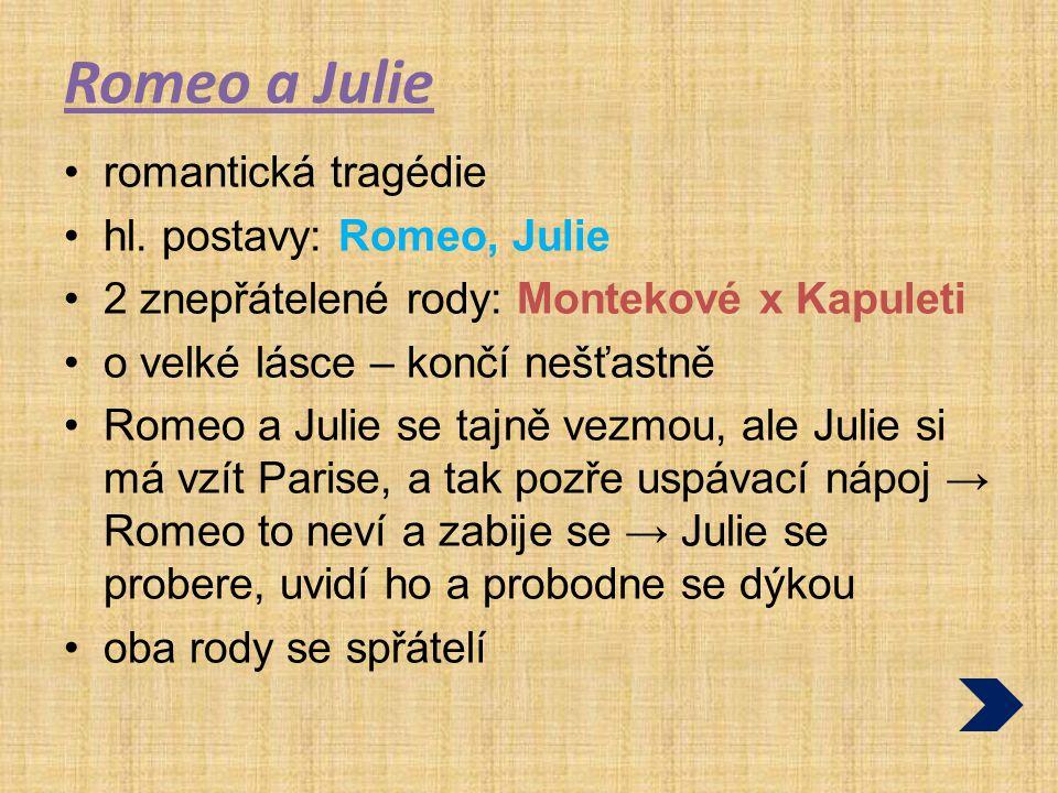 Romeo a Julie romantická tragédie hl. postavy: Romeo, Julie 2 znepřátelené rody: Montekové x Kapuleti o velké lásce – končí nešťastně Romeo a Julie se