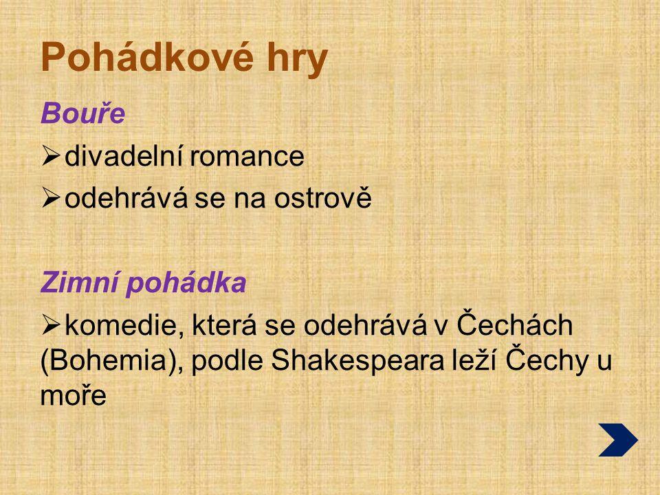 Pohádkové hry Bouře  divadelní romance  odehrává se na ostrově Zimní pohádka  komedie, která se odehrává v Čechách (Bohemia), podle Shakespeara leží Čechy u moře