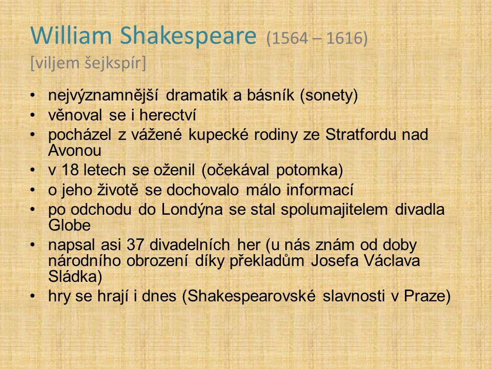 William Shakespeare (1564 – 1616) [viljem šejkspír] nejvýznamnější dramatik a básník (sonety) věnoval se i herectví pocházel z vážené kupecké rodiny ze Stratfordu nad Avonou v 18 letech se oženil (očekával potomka) o jeho životě se dochovalo málo informací po odchodu do Londýna se stal spolumajitelem divadla Globe napsal asi 37 divadelních her (u nás znám od doby národního obrození díky překladům Josefa Václava Sládka) hry se hrají i dnes (Shakespearovské slavnosti v Praze)