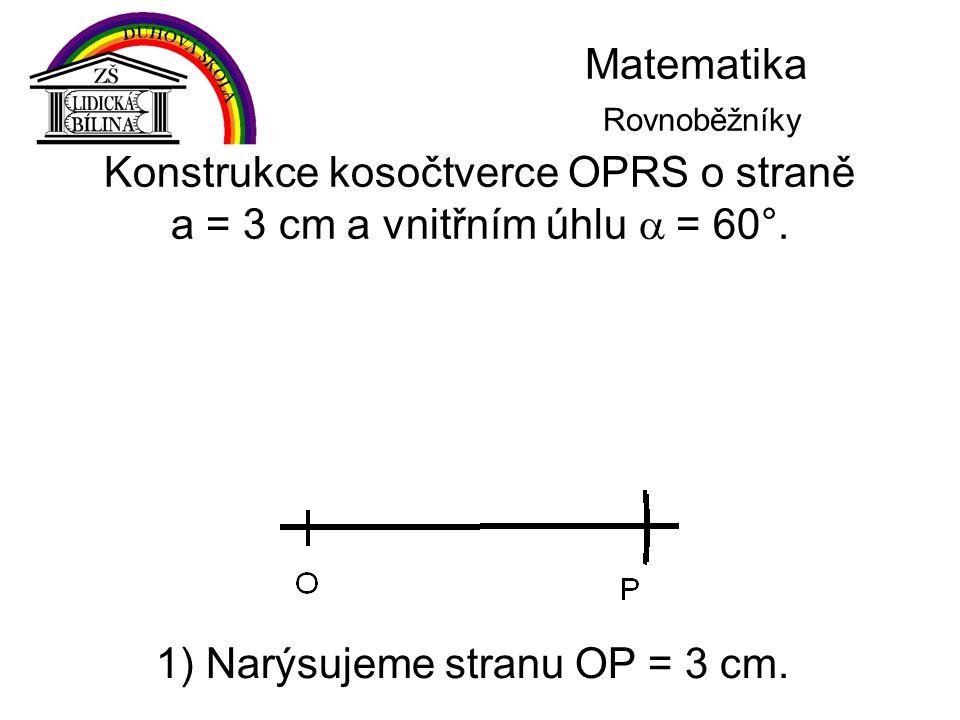 Matematika Rovnoběžníky Konstrukce kosočtverce OPRS o straně a = 3 cm a vnitřním úhlu  = 60°. 1) Narýsujeme stranu OP = 3 cm.