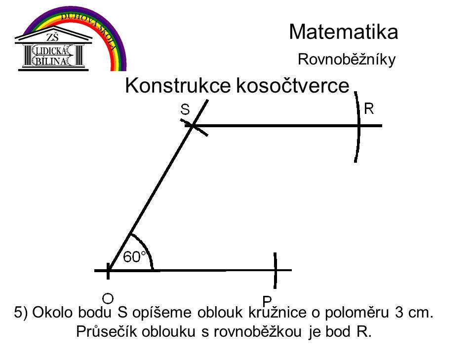 Matematika Rovnoběžníky Konstrukce kosočtverce 5) Okolo bodu S opíšeme oblouk kružnice o poloměru 3 cm. Průsečík oblouku s rovnoběžkou je bod R.