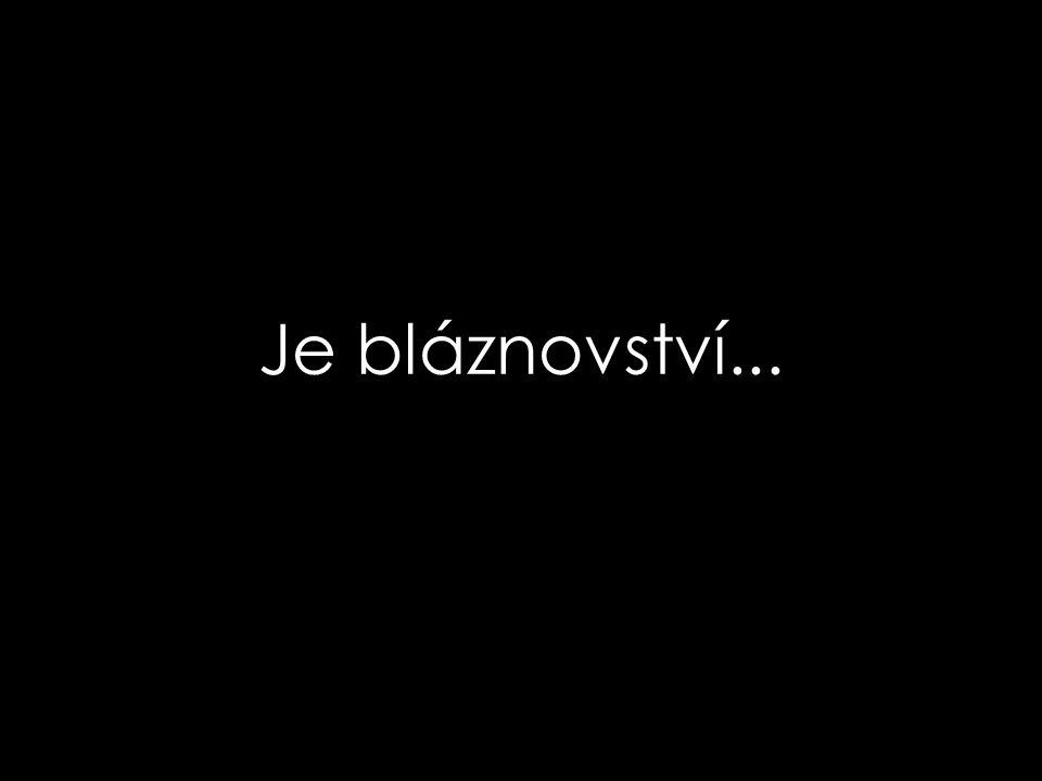 Je bláznovství...