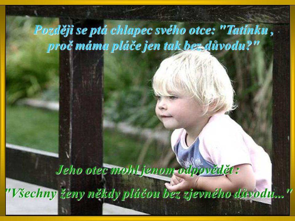 Později se ptá chlapec svého otce: Tatínku, proč máma pláče jen tak bez důvodu? Jeho otec mohl jenom odpovědět : Všechny ženy někdy pláčou bez zjevného důvodu...