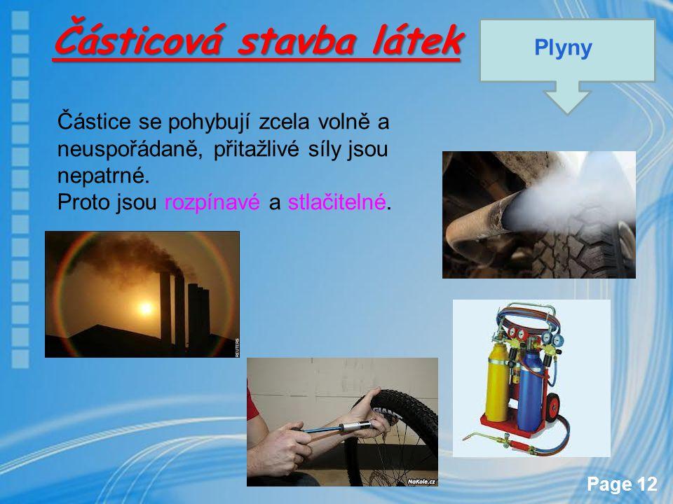 Page 12 Částicová stavba látek Plyny Částice se pohybují zcela volně a neuspořádaně, přitažlivé síly jsou nepatrné. Proto jsou rozpínavé a stlačitelné
