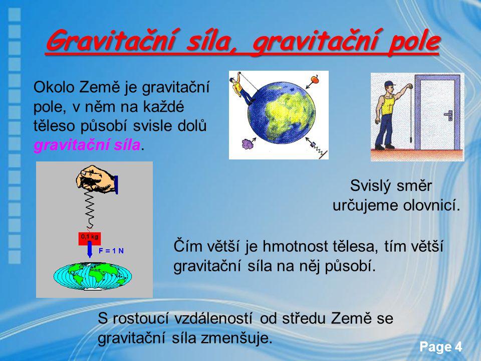Page 4 Gravitační síla, gravitační pole Okolo Země je gravitační pole, v něm na každé těleso působí svisle dolů gravitační síla. Čím větší je hmotnost