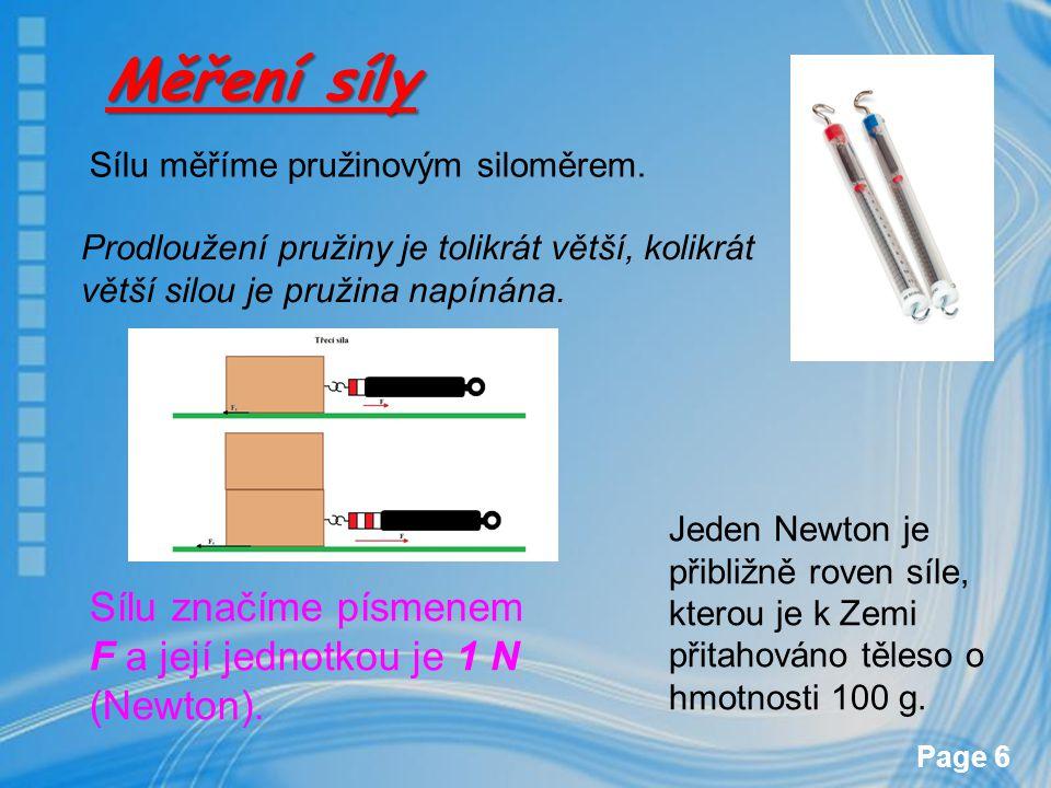 Page 6 Měření síly Sílu měříme pružinovým siloměrem. Prodloužení pružiny je tolikrát větší, kolikrát větší silou je pružina napínána. Sílu značíme pís