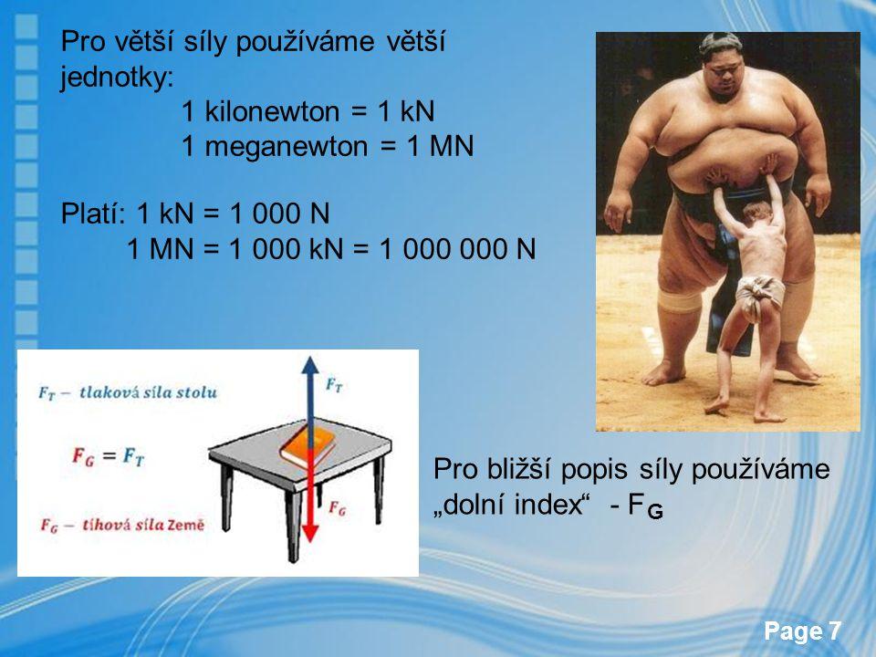Page 7 Pro větší síly používáme větší jednotky: 1 kilonewton = 1 kN 1 meganewton = 1 MN Platí: 1 kN = 1 000 N 1 MN = 1 000 kN = 1 000 000 N Pro bližší