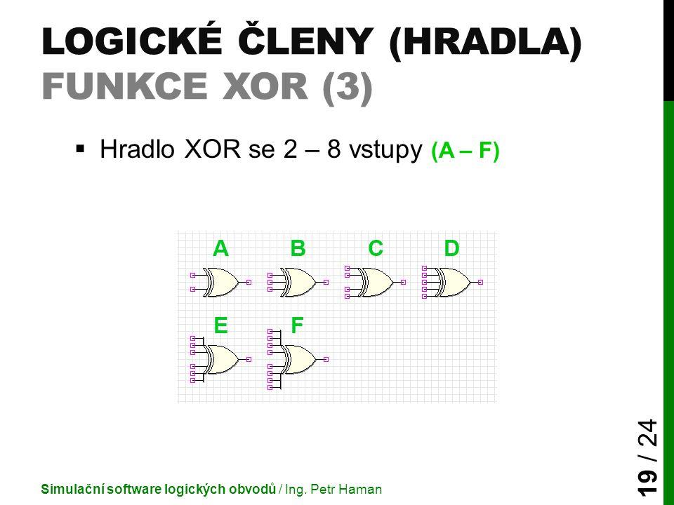 LOGICKÉ ČLENY (HRADLA) FUNKCE XOR (3)  Hradlo XOR se 2 – 8 vstupy (A – F) Simulační software logických obvodů / Ing. Petr Haman 19 / 24