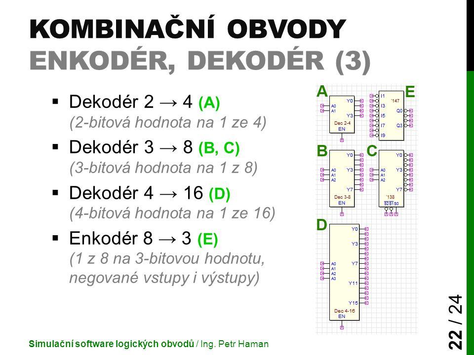 KOMBINAČNÍ OBVODY ENKODÉR, DEKODÉR (3)  Dekodér 2 → 4 (A) (2-bitová hodnota na 1 ze 4)  Dekodér 3 → 8 (B, C) (3-bitová hodnota na 1 z 8)  Dekodér 4
